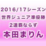 本田まりん│ジュニアは最後2016/2017シーズン総括