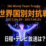 世界フィギュア国別対抗戦2017│いつ?テレビ放送は?動画
