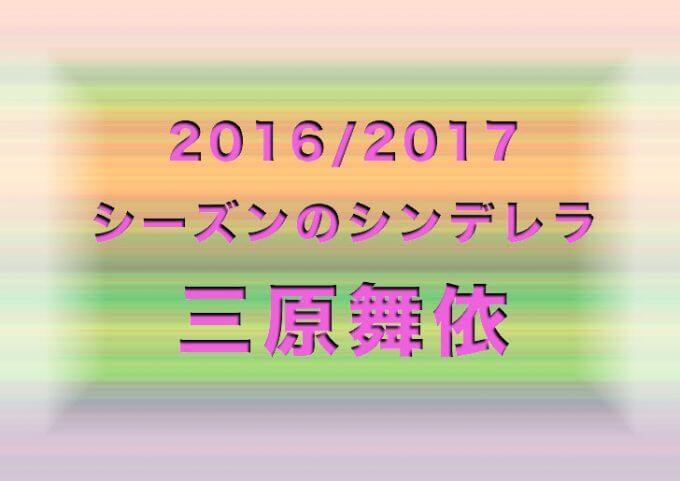 三原舞依│2016/2017シーズンのシンデレラ・選手総括