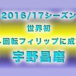 宇野昌磨│2016/17シーズン総括│世界初4回転フィリップ